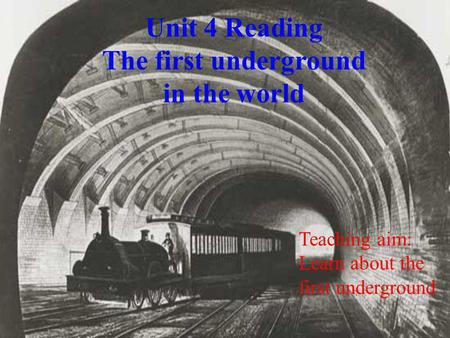 Unit 4 Reading The first underground in the world Teaching aim: Learn about the first underground.