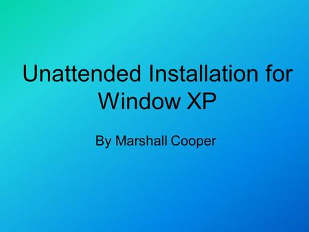 Unattended Installation for Window XP By Marshall Cooper.