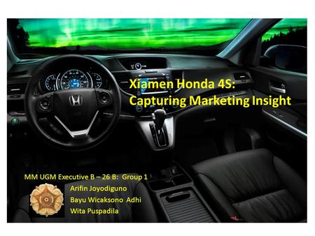 Xiamen Honda 4S: Capturing Marketing Insight MM UGM Executive B – 26 B: Group 1 Arifin Joyodiguno Bayu Wicaksono Adhi Wita Puspadila.