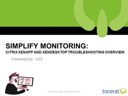 SIMPLIFY MONITORING: CITRIX XENAPP AND XENDESKTOP TROUBLESHOOTING OVERVIEW Presented By: XXX Tricerat, Inc. 2013. All rights reserved.