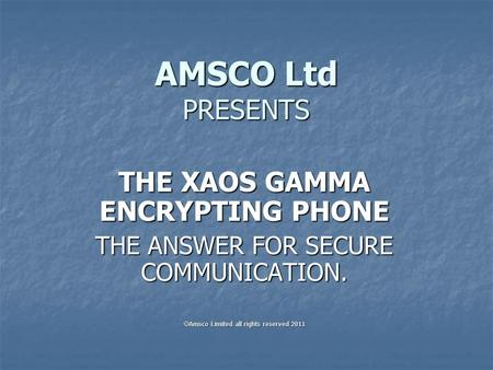 AMSCO Ltd PRESENTS THE XAOS GAMMA ENCRYPTING PHONE THE ANSWER FOR SECURE COMMUNICATION.  Amsco Limited all rights reserved 2011.