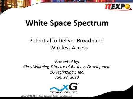White Space Spectrum Presented by: Chris Whiteley, Director of Business Development xG Technology, Inc. Jan. 22, 2010 Potential to Deliver Broadband Wireless.