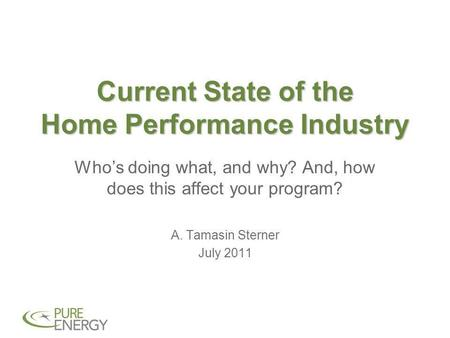 Current State of the Home Performance Industry Who's doing what, and why? And, how does this affect your program? A. Tamasin Sterner July 2011.