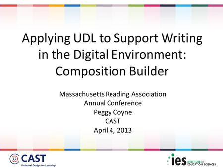 Massachusetts Reading Association Annual Conference Peggy Coyne CAST April 4, 2013 Applying UDL to Support Writing in the Digital Environment: Composition.