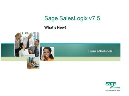 Sage SalesLogix v7.5 What's New!. Benefits Overview Deploy a Comprehensive Web CRM—connected or disconnected Streamline the complex task of processing.