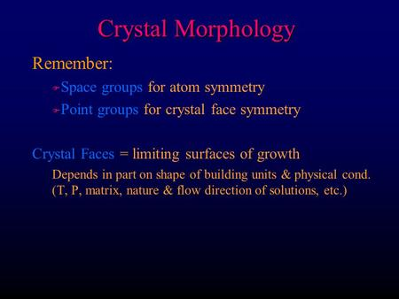 Crystal Morphology Remember: F F Space groups for atom symmetry F F Point groups for crystal face symmetry Crystal Faces = limiting surfaces of growth.