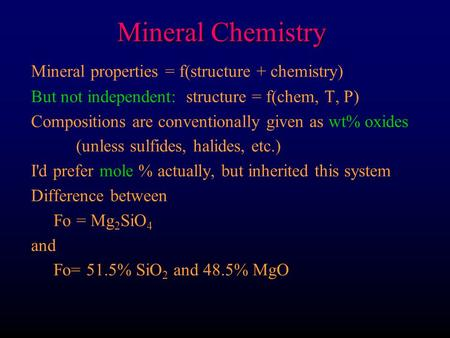 Mineral Chemistry Mineral properties = f(structure + chemistry) But not independent: structure = f(chem, T, P) Compositions are conventionally given as.