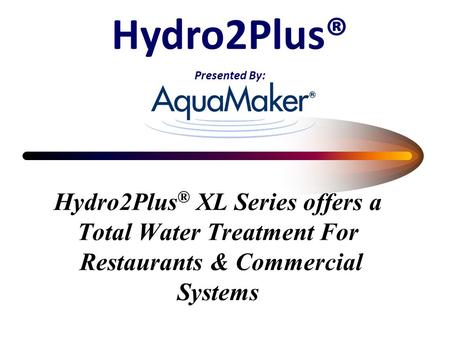 Hydro2Plus ® XL Series offers a Total Water Treatment For Restaurants & Commercial Systems Hydro2Plus® Presented By: