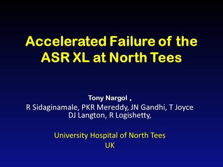 Accelerated Failure of the ASR XL at North Tees Tony Nargol, R Sidaginamale, PKR Mereddy, JN Gandhi, T Joyce DJ Langton, R Logishetty, University Hospital.