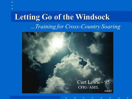 Letting Go of the Windsock …Training for Cross-Country Soaring Curt Lewis - 95 CFIG / ASEL Feb/07.