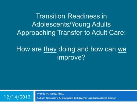 Transition Readiness in Adolescents/Young Adults Approaching Transfer to Adult Care: How are they doing and how can we improve? Wendy N. Gray, Ph.D. Auburn.