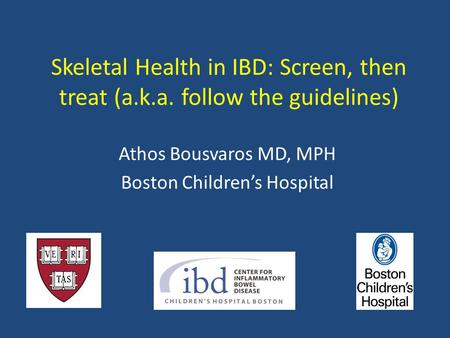 Skeletal Health in IBD: Screen, then treat (a.k.a. follow the guidelines) Athos Bousvaros MD, MPH Boston Children's Hospital.