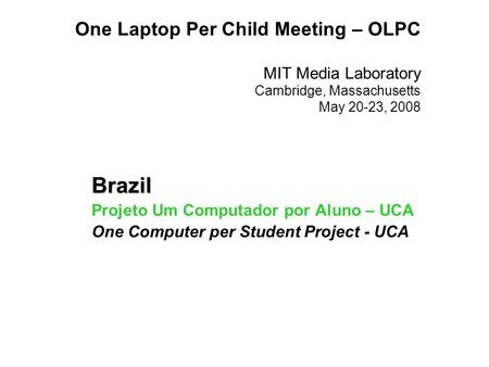 One Laptop Per Child Meeting – OLPC MIT Media Laboratory Cambridge, Massachusetts May 20-23, 2008 Brazil Projeto Um Computador por Aluno – UCA One Computer.