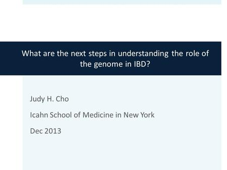 What are the next steps in understanding the role of the genome in IBD? Judy H. Cho Icahn School of Medicine in New York Dec 2013.