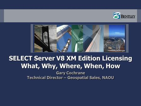 SELECT Server V8 XM Edition Licensing What, Why, Where, When, How Gary Cochrane Technical Director – Geospatial Sales, NAOU Gary Cochrane Technical Director.