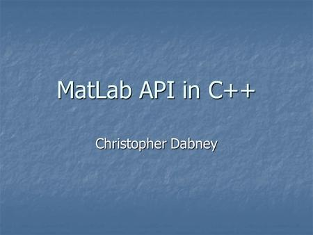 MatLab API in C++ Christopher Dabney. Purpose MatLab … MatLab … is an interpreted scripting language is an interpreted scripting language conversion to.