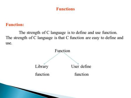 Functions Function: The strength of C language is to define and use function. The strength of C language is that C function are easy to define and use.