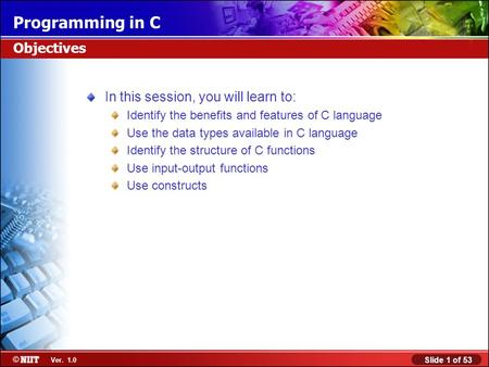 Slide 1 of 53 Ver. 1.0 Programming in C In this session, you will learn to: Identify the benefits and features of C language Use the data types available.