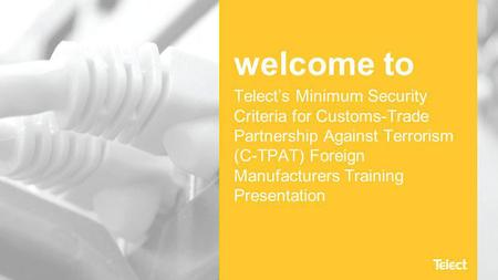 Welcome to Telect's Minimum Security Criteria for Customs-Trade Partnership Against Terrorism (C-TPAT) Foreign Manufacturers Training Presentation.