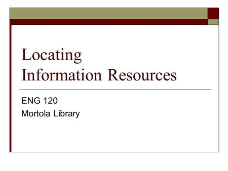 Locating Information Resources ENG 120 Mortola Library.