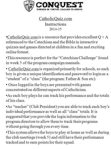 CatholicQuiz.com is a resource that provides excellent Q + A referenced to the Catechism and the Bible in interactive quizzes and games directed at children.