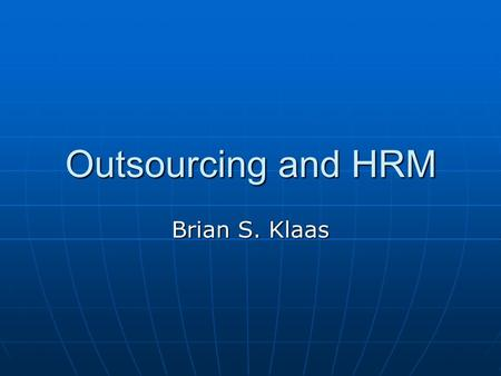 Outsourcing and HRM Brian S. Klaas. The Market or the Organization When outsourcing is used, firms are relying on a market-based form of governance to.