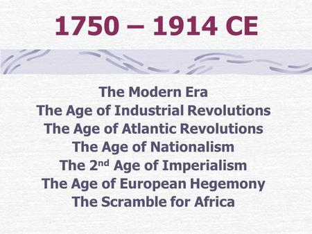 1750 – 1914 CE The Modern Era The Age of Industrial Revolutions The Age of Atlantic Revolutions The Age of Nationalism The 2 nd Age of Imperialism The.