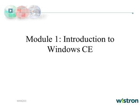 MHK200 Module 1: Introduction to Windows CE. MHK200 Overivew Windows CE Design Goals Windows CE Architecture Supported Technologies, Libraries, and Tools.