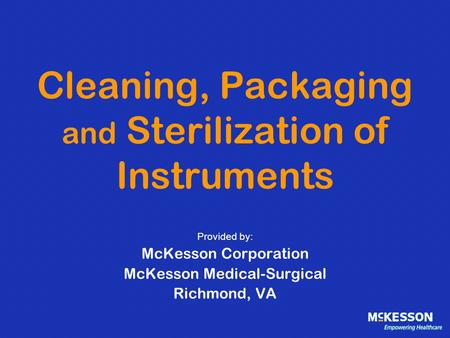 Cleaning, Packaging and Sterilization of Instruments Provided by: McKesson Corporation McKesson Medical-Surgical Richmond, VA.
