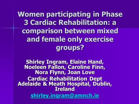 Women participating in Phase 3 Cardiac Rehabilitation: a comparison between mixed and female only exercise groups? Shirley Ingram, Elaine Hand, Noeleen.