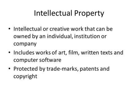 Intellectual Property Intellectual or creative work that can be owned by an individual, institution or company Includes works of art, film, written texts.