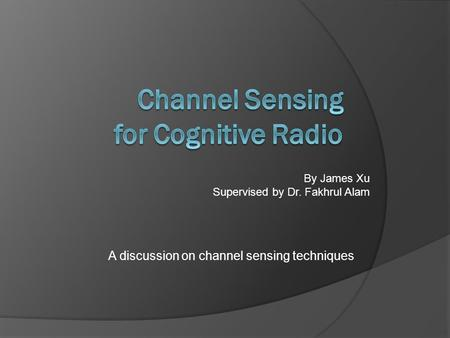 A discussion on channel sensing techniques By James Xu Supervised by Dr. Fakhrul Alam.