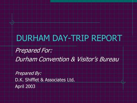 DURHAM DAY-TRIP REPORT Prepared For: Durham Convention & Visitor's Bureau Prepared By: D.K. Shifflet & Associates Ltd. April 2003.