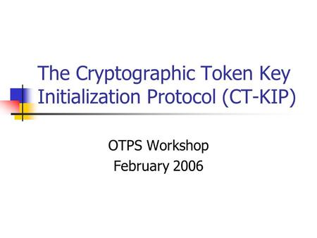 The Cryptographic Token Key Initialization Protocol (CT-KIP) OTPS Workshop February 2006.