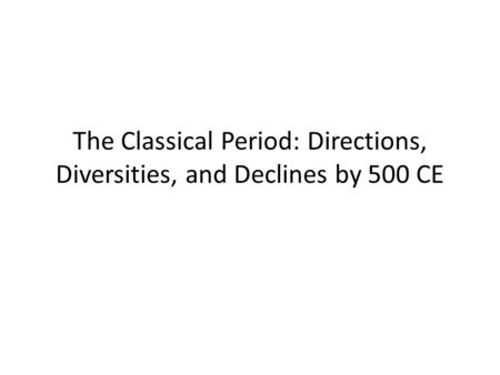 The Classical Period: Directions, Diversities, and Declines by 500 CE.