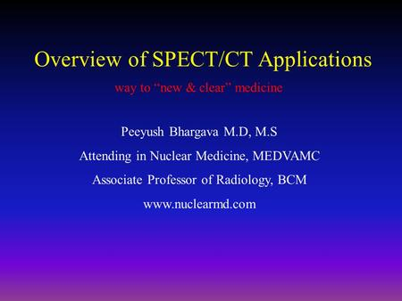 "Overview of SPECT/CT Applications way to ""new & clear"" medicine Peeyush Bhargava M.D, M.S Attending in Nuclear Medicine, MEDVAMC Associate Professor of."