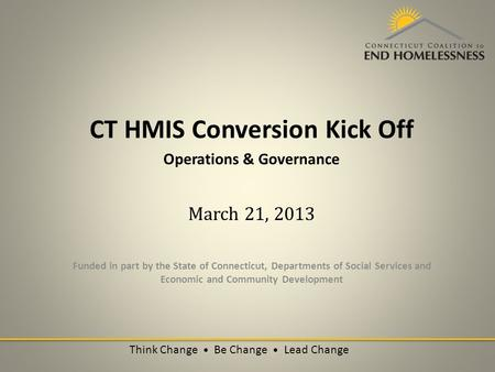 CT HMIS Conversion Kick Off Operations & Governance March 21, 2013 Funded in part by the State of Connecticut, Departments of Social Services and Economic.