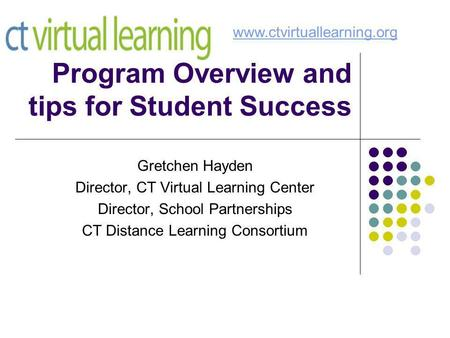 Program Overview and tips for Student Success Gretchen Hayden Director, CT Virtual Learning Center Director, School Partnerships CT Distance Learning Consortium.