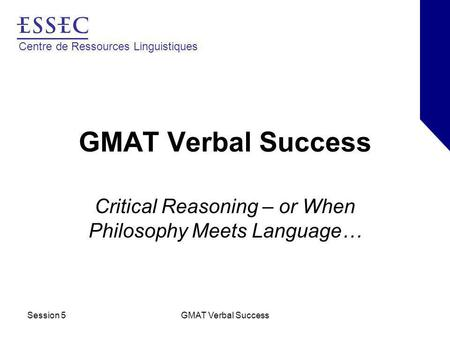 Centre de Ressources Linguistiques Session 5GMAT Verbal Success Critical Reasoning – or When Philosophy Meets Language…