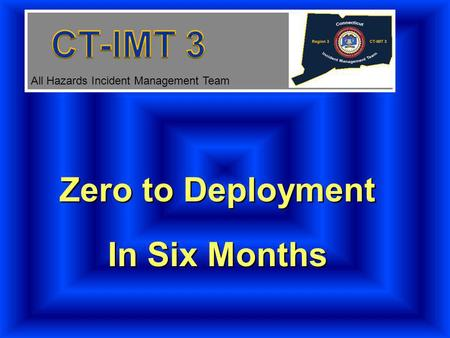 Zero to Deployment In Six Months Zero to Deployment In Six Months All Hazards Incident Management Team.