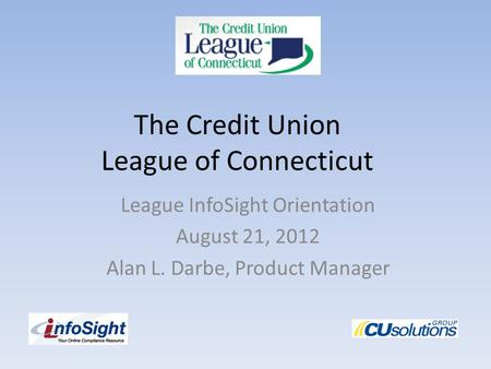 The Credit Union League of Connecticut League InfoSight Orientation August 21, 2012 Alan L. Darbe, Product Manager.