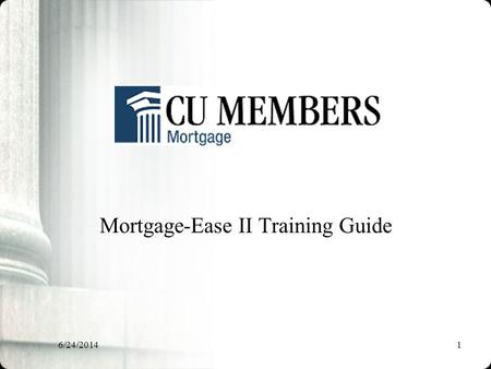 6/24/20141 Mortgage-Ease II Training Guide. 6/24/20142 Mortgage Ease II The Mortgage-Ease II program is a true partnership between CU Members Mortgage.