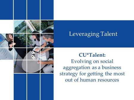 Leveraging Talent CU*Talent: Evolving on social aggregation as a business strategy for getting the most out of human resources.