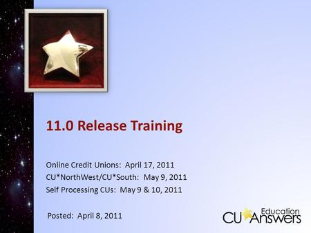11.0 Release Training Online Credit Unions: April 17, 2011 CU*NorthWest/CU*South: May 9, 2011 Self Processing CUs: May 9 & 10, 2011 Posted: April 8, 2011.