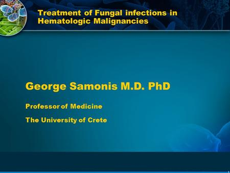 1 Treatment of Fungal infections in Hematologic Malignancies George Samonis M.D. PhD Professor of Medicine The University of Crete.
