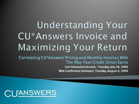 Correlating CU*Answers Pricing and Monthly Invoices With The Way Your Credit Union Earns Live Interactive Session: Tuesday, July 28, 2009 Web Conference.