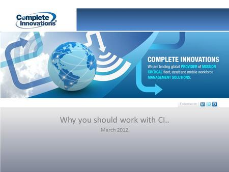 Why you should work with CI.. March 2012. The Company Complete Innovations (CI) is a leading global provider of mission critical fleet, asset and mobile.