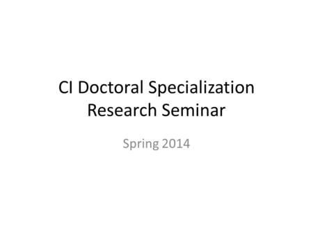 CI Doctoral Specialization Research Seminar Spring 2014.