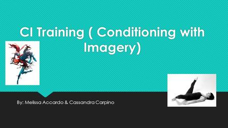CI Training ( Conditioning with Imagery) By: Melissa Accardo & Cassandra Carpino.