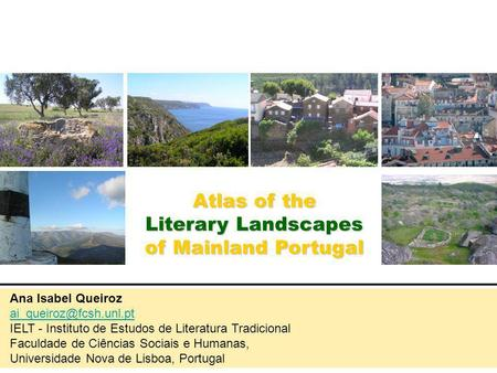 Atlas of the Literary Landscapes of Mainland Portugal Ana Isabel Queiroz IELT - Instituto de Estudos de Literatura Tradicional Faculdade.
